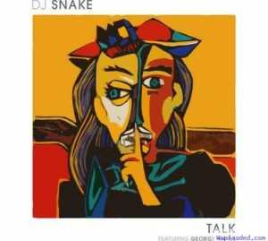 DJ Snake - Talk (CDQ) Ft. George Maple